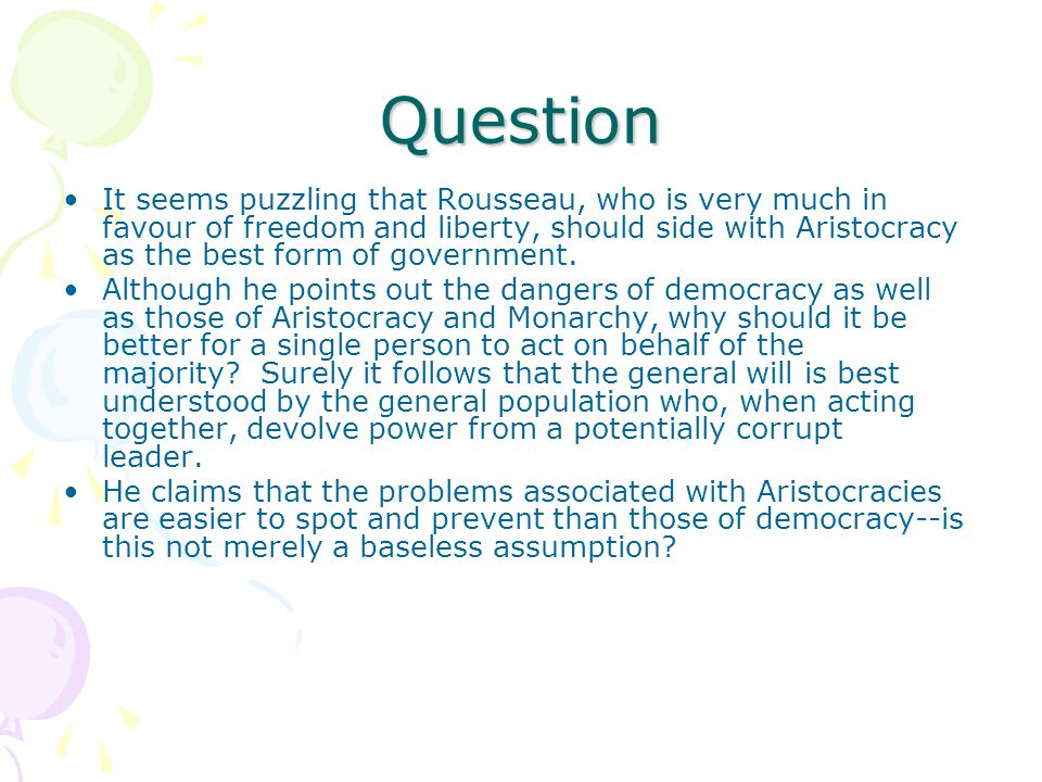 Question It seems puzzling that Rousseau, who is very much in favour of freedom and liberty, should side with Aristocracy as the best form of government.