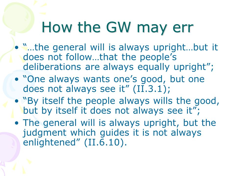 How the GW may err …the general will is always upright…but it does not follow…that the people's deliberations are always equally upright ; One always wants one's good, but one does not always see it (II.3.1); By itself the people always wills the good, but by itself it does not always see it ; The general will is always upright, but the judgment which guides it is not always enlightened (II.6.10).