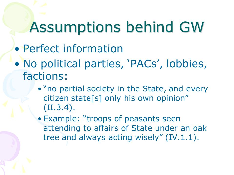 """Assumptions behind GW Perfect information No political parties, 'PACs', lobbies, factions: """"no partial society in the State, and every citizen state[s"""