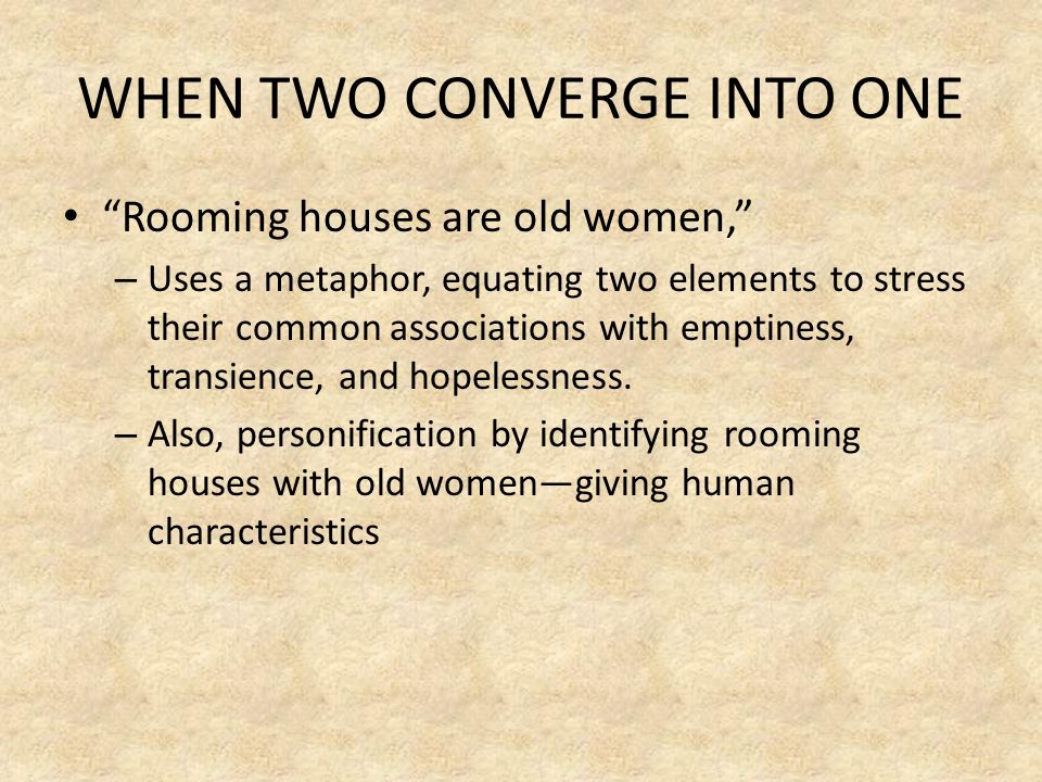 WHEN TWO CONVERGE INTO ONE Rooming houses are old women, – Uses a metaphor, equating two elements to stress their common associations with emptiness, transience, and hopelessness.