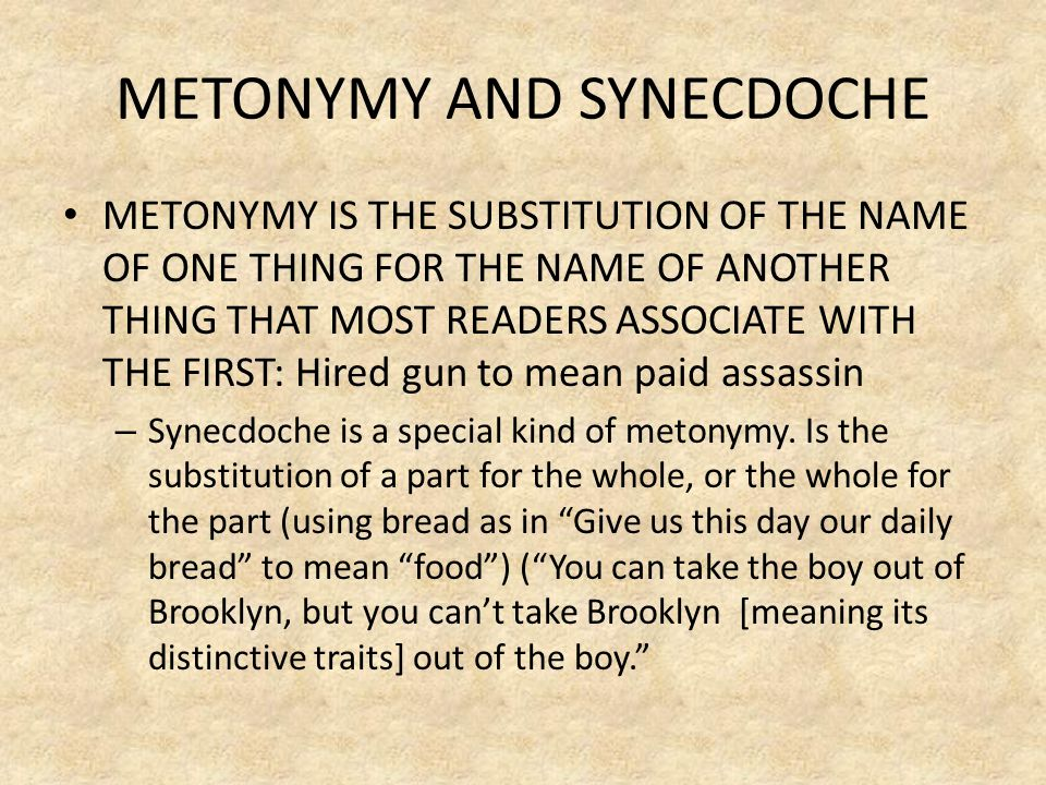 METONYMY AND SYNECDOCHE METONYMY IS THE SUBSTITUTION OF THE NAME OF ONE THING FOR THE NAME OF ANOTHER THING THAT MOST READERS ASSOCIATE WITH THE FIRST: Hired gun to mean paid assassin – Synecdoche is a special kind of metonymy.