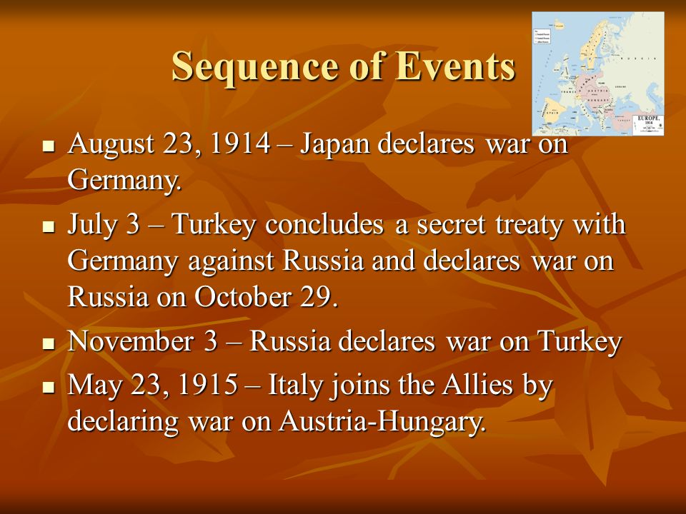 Sequence of Events August 23, 1914 – Japan declares war on Germany. August 23, 1914 – Japan declares war on Germany. July 3 – Turkey concludes a secre