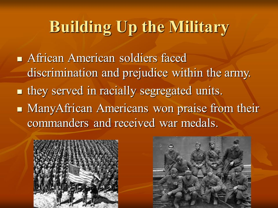 Building Up the Military African American soldiers faced discrimination and prejudice within the army. African American soldiers faced discrimination