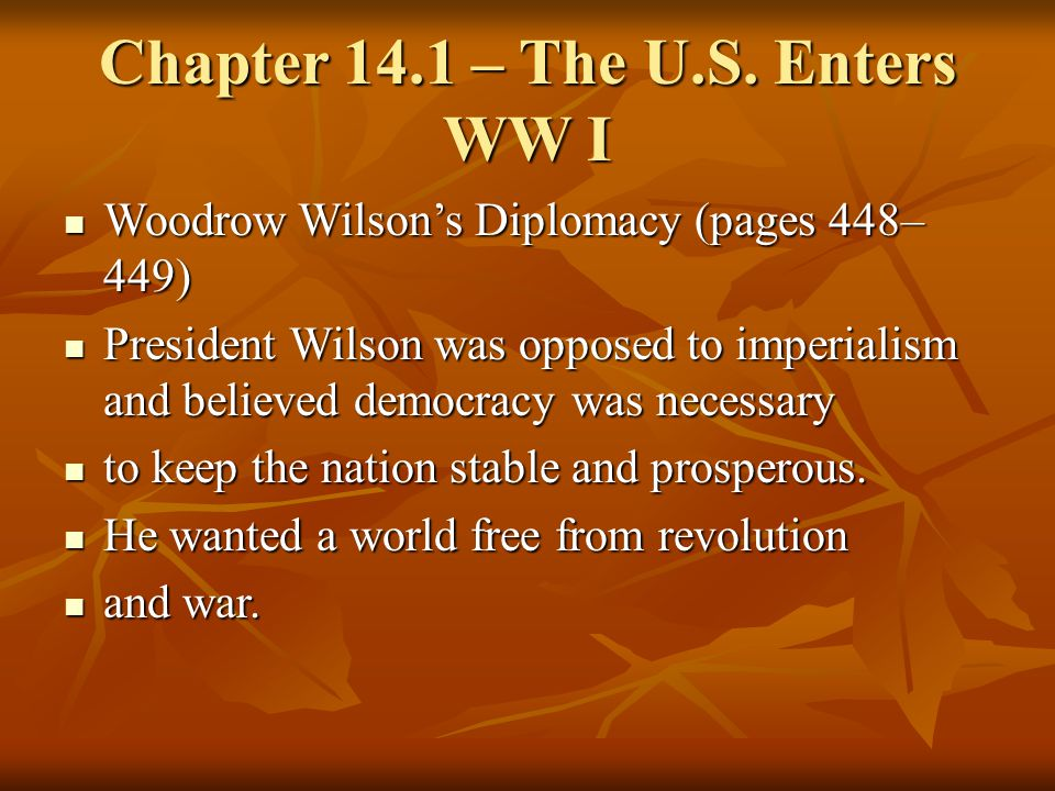 Chapter 14.1 – The U.S. Enters WW I Woodrow Wilson's Diplomacy (pages 448– 449) Woodrow Wilson's Diplomacy (pages 448– 449) President Wilson was oppos