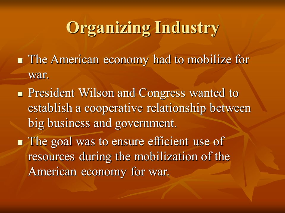 Organizing Industry The American economy had to mobilize for war. The American economy had to mobilize for war. President Wilson and Congress wanted t