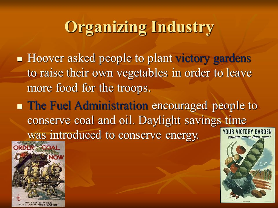 Organizing Industry Hoover asked people to plant victory gardens to raise their own vegetables in order to leave more food for the troops. Hoover aske