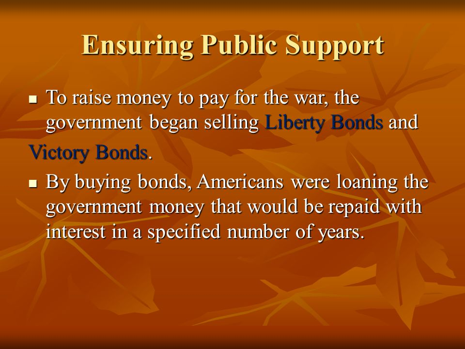 Ensuring Public Support To raise money to pay for the war, the government began selling Liberty Bonds and To raise money to pay for the war, the gover