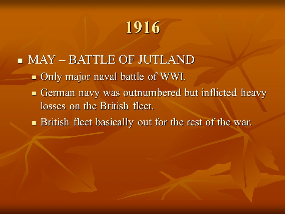 1916 MAY – BATTLE OF JUTLAND MAY – BATTLE OF JUTLAND Only major naval battle of WWI. Only major naval battle of WWI. German navy was outnumbered but i