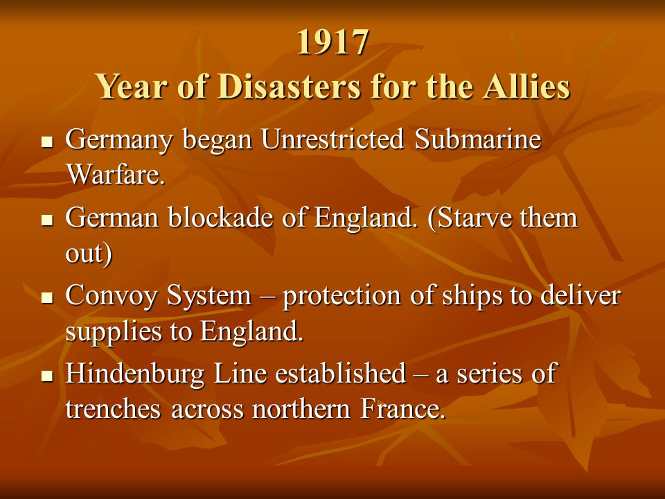 1917 Year of Disasters for the Allies Germany began Unrestricted Submarine Warfare. Germany began Unrestricted Submarine Warfare. German blockade of E