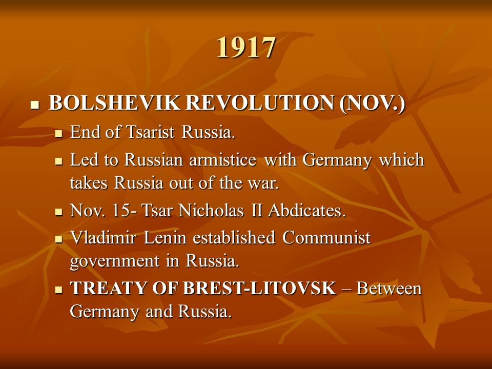 1917 BOLSHEVIK REVOLUTION (NOV.) BOLSHEVIK REVOLUTION (NOV.) End of Tsarist Russia. End of Tsarist Russia. Led to Russian armistice with Germany which