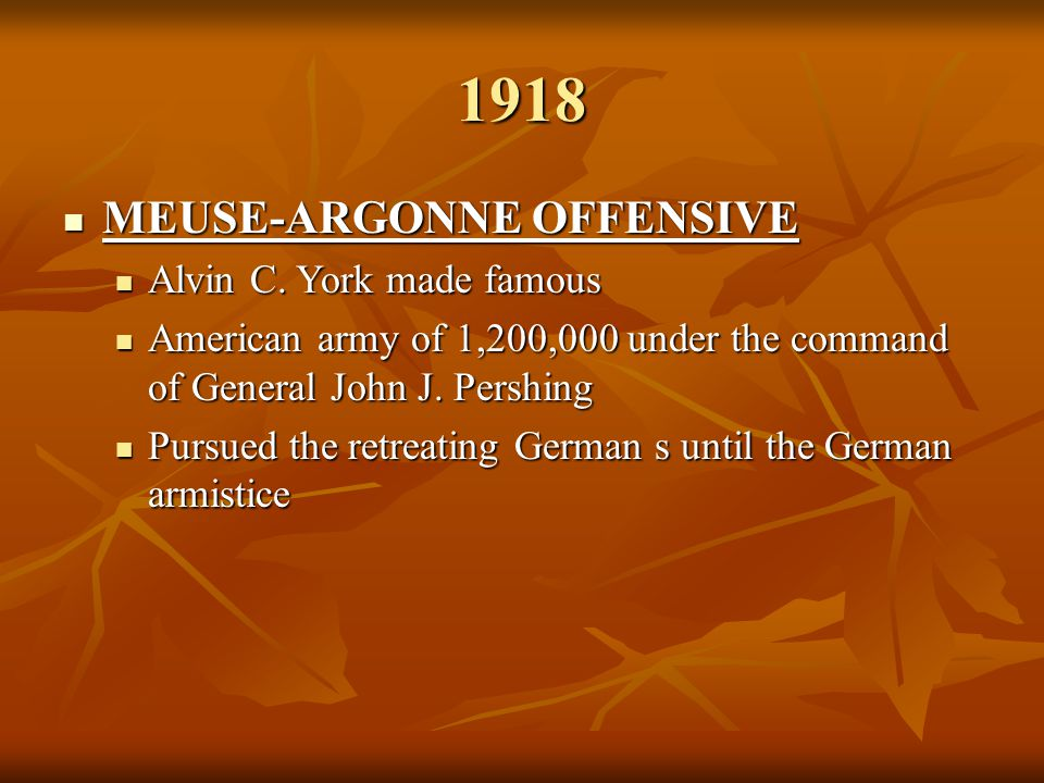 1918 MEUSE-ARGONNE OFFENSIVE MEUSE-ARGONNE OFFENSIVE Alvin C. York made famous Alvin C. York made famous American army of 1,200,000 under the command
