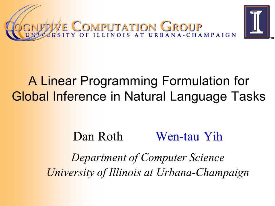A Linear Programming Formulation for Global Inference in Natural Language Tasks Dan RothWen-tau Yih Department of Computer Science University of Illinois at Urbana-Champaign