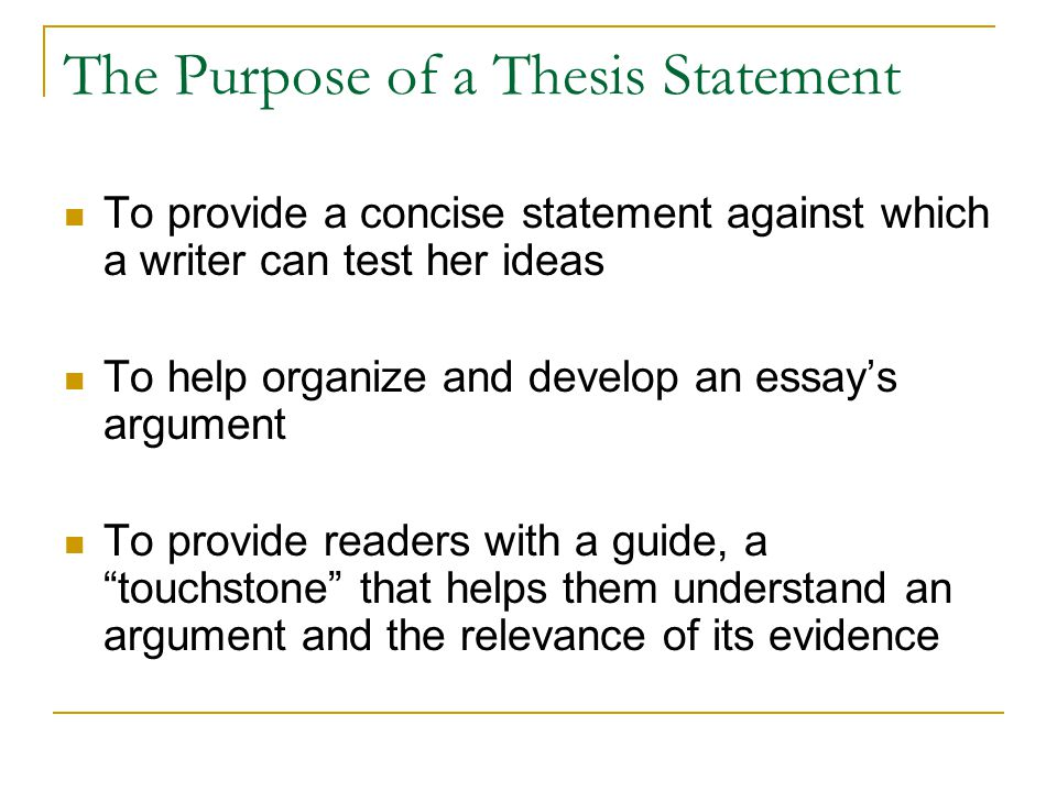 The Purpose of a Thesis Statement To provide a concise statement against which a writer can test her ideas To help organize and develop an essay's argument To provide readers with a guide, a touchstone that helps them understand an argument and the relevance of its evidence