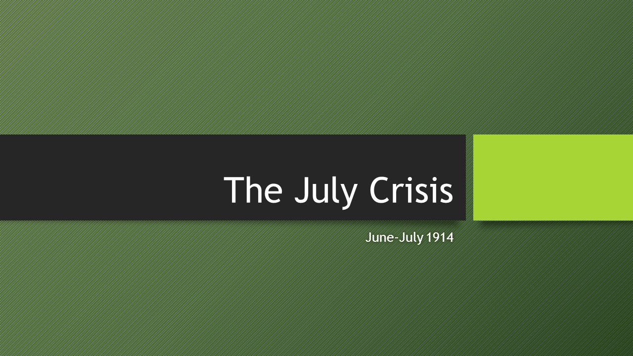 The July Crisis June-July 1914June-July 1914