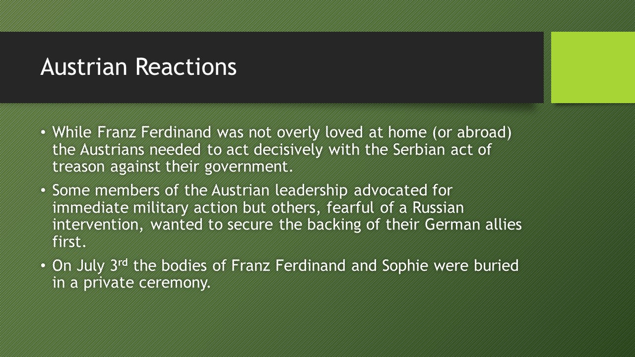 Austrian Reactions While Franz Ferdinand was not overly loved at home (or abroad) the Austrians needed to act decisively with the Serbian act of treason against their government.