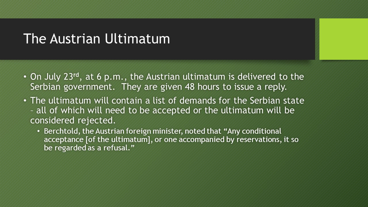 The Austrian Ultimatum On July 23 rd, at 6 p.m., the Austrian ultimatum is delivered to the Serbian government.