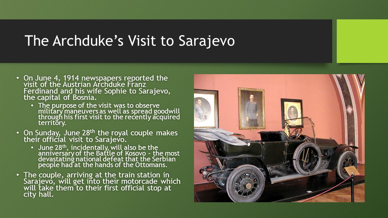 The Archduke's Visit to Sarajevo On June 4, 1914 newspapers reported the visit of the Austrian Archduke Franz Ferdinand and his wife Sophie to Sarajevo, the capital of Bosnia.