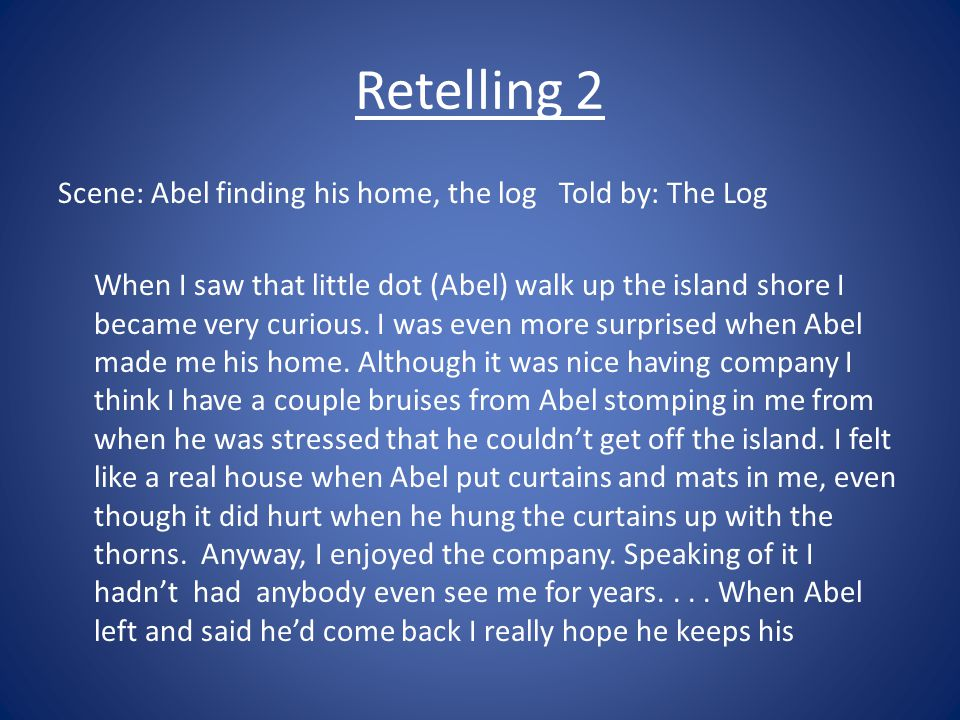 Retelling 2 Scene: Abel finding his home, the log Told by: The Log When I saw that little dot (Abel) walk up the island shore I became very curious.