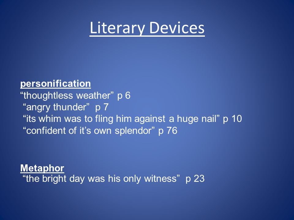 Literary Devices personification thoughtless weather p 6 angry thunder p 7 its whim was to fling him against a huge nail p 10 confident of it's own splendor p 76 Metaphor the bright day was his only witness p 23