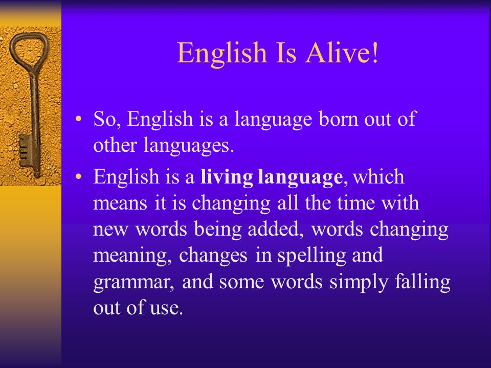 English Is Alive. So, English is a language born out of other languages.