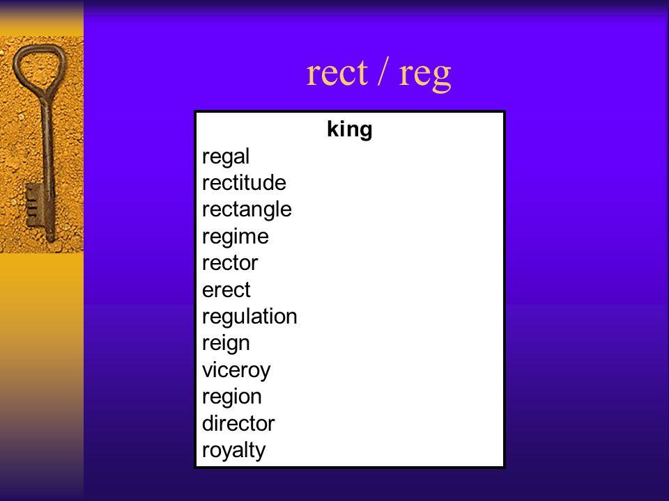 rect / reg king regal rectitude rectangle regime rector erect regulation reign viceroy region director royalty