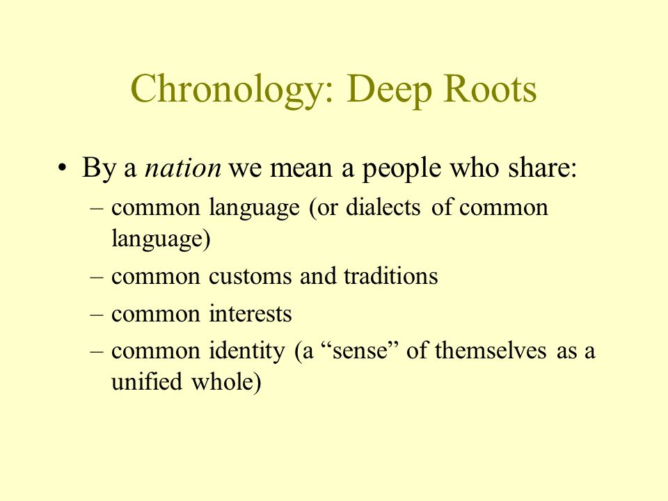 Chronology: Deep Roots By a nation we mean a people who share: –common language (or dialects of common language) –common customs and traditions –commo