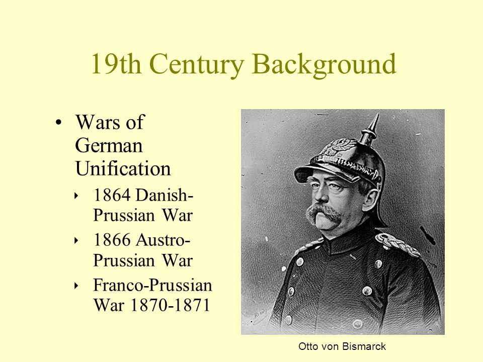 Wars of German Unification ‣ 1864 Danish- Prussian War ‣ 1866 Austro- Prussian War ‣ Franco-Prussian War 1870-1871 19th Century Background Otto von Bi