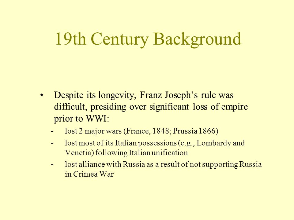 Despite its longevity, Franz Joseph's rule was difficult, presiding over significant loss of empire prior to WWI: -lost 2 major wars (France, 1848; Pr