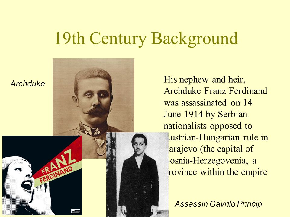 19th Century Background His nephew and heir, Archduke Franz Ferdinand was assassinated on 14 June 1914 by Serbian nationalists opposed to Austrian-Hun