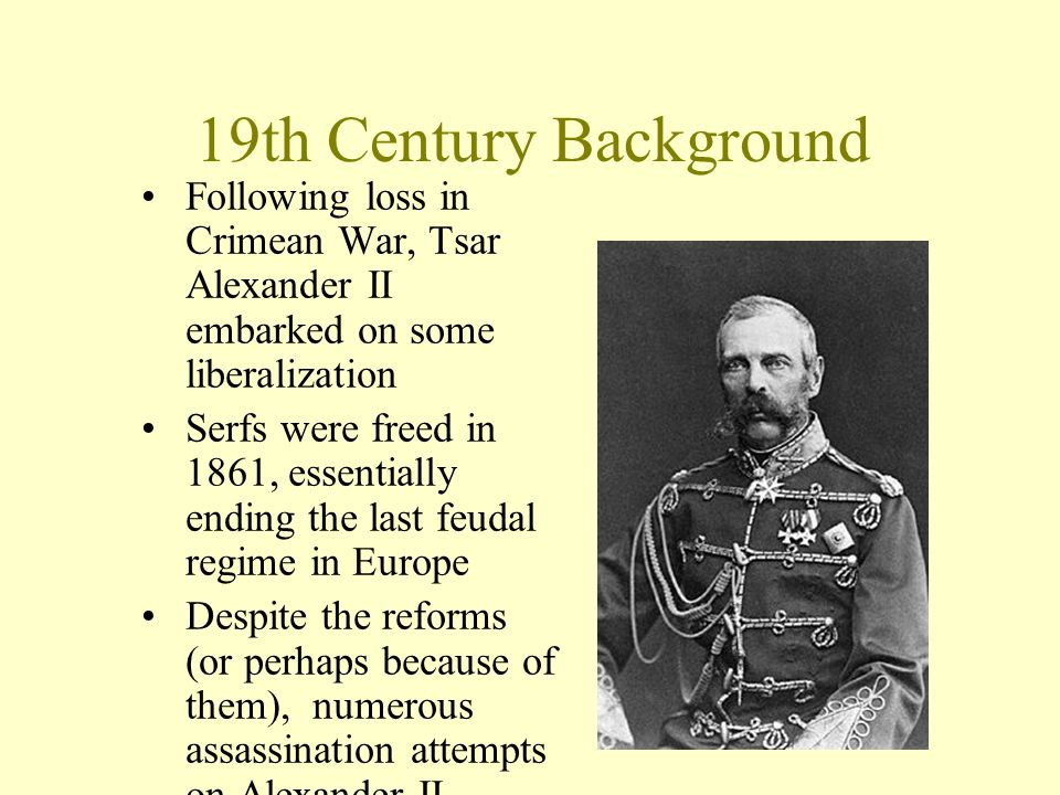 19th Century Background Following loss in Crimean War, Tsar Alexander II embarked on some liberalization Serfs were freed in 1861, essentially ending