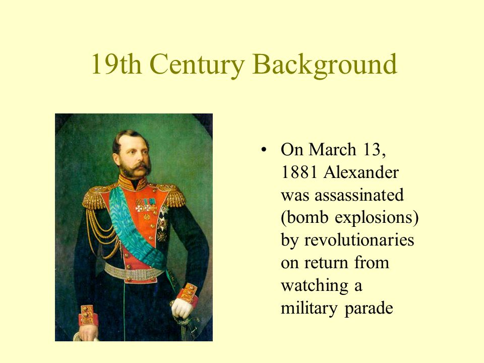 19th Century Background On March 13, 1881 Alexander was assassinated (bomb explosions) by revolutionaries on return from watching a military parade