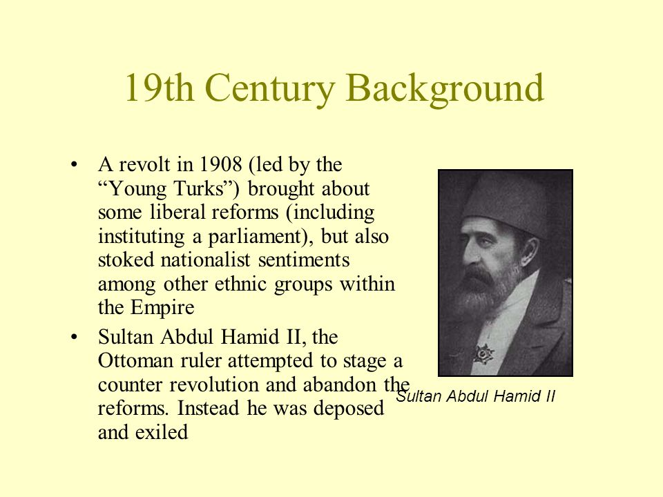 "19th Century Background A revolt in 1908 (led by the ""Young Turks"") brought about some liberal reforms (including instituting a parliament), but also"
