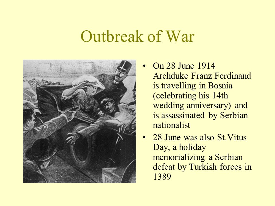 Outbreak of War On 28 June 1914 Archduke Franz Ferdinand is travelling in Bosnia (celebrating his 14th wedding anniversary) and is assassinated by Ser