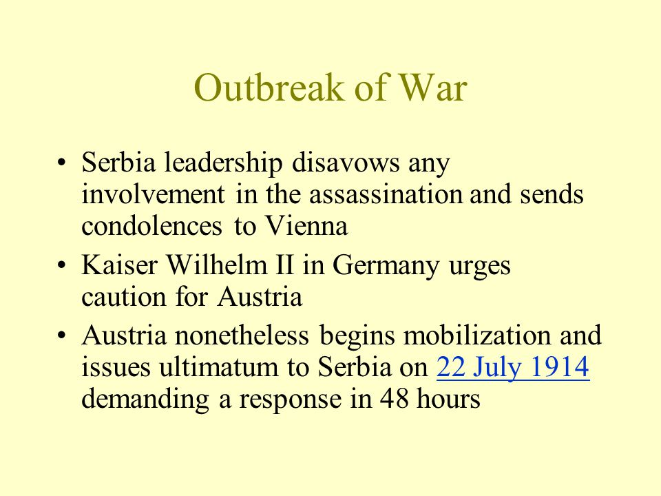 Outbreak of War Serbia leadership disavows any involvement in the assassination and sends condolences to Vienna Kaiser Wilhelm II in Germany urges cau