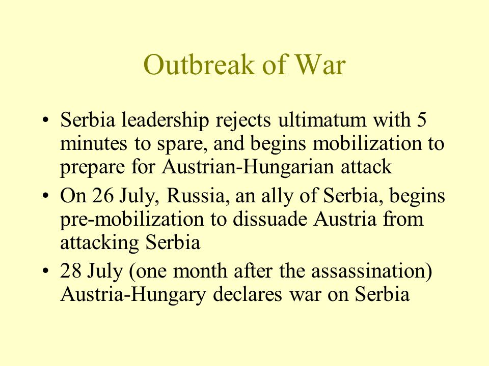 Outbreak of War Serbia leadership rejects ultimatum with 5 minutes to spare, and begins mobilization to prepare for Austrian-Hungarian attack On 26 Ju