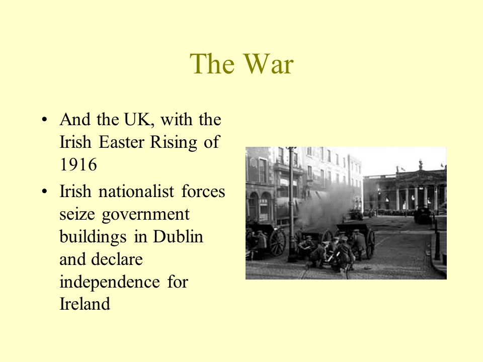 The War And the UK, with the Irish Easter Rising of 1916 Irish nationalist forces seize government buildings in Dublin and declare independence for Ir