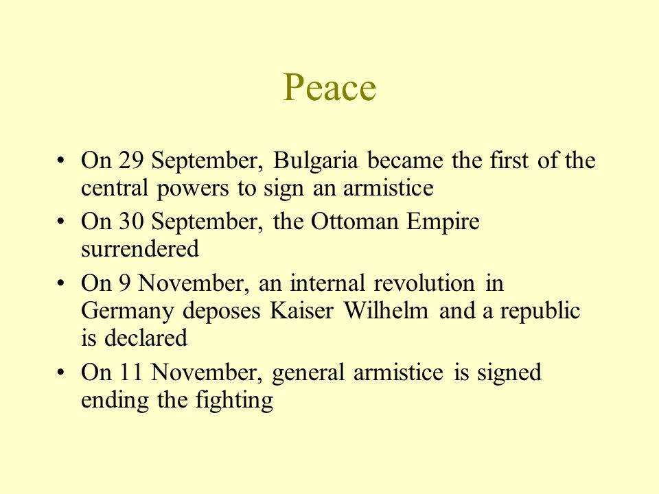 Peace On 29 September, Bulgaria became the first of the central powers to sign an armistice On 30 September, the Ottoman Empire surrendered On 9 Novem