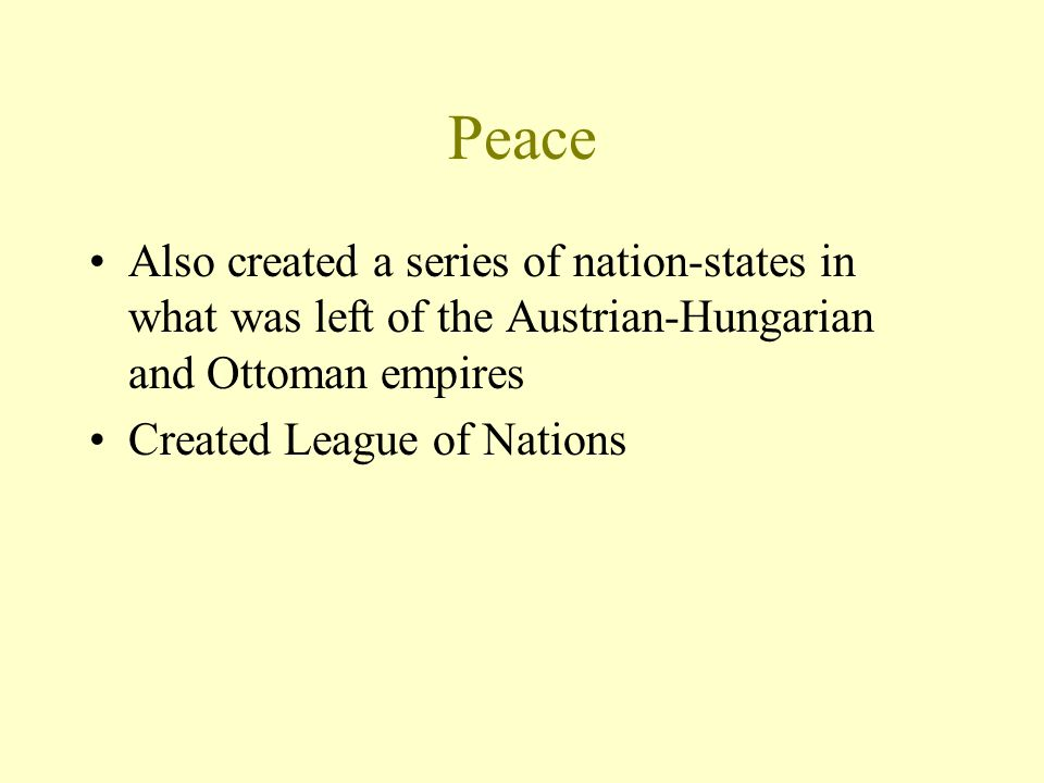 Peace Also created a series of nation-states in what was left of the Austrian-Hungarian and Ottoman empires Created League of Nations
