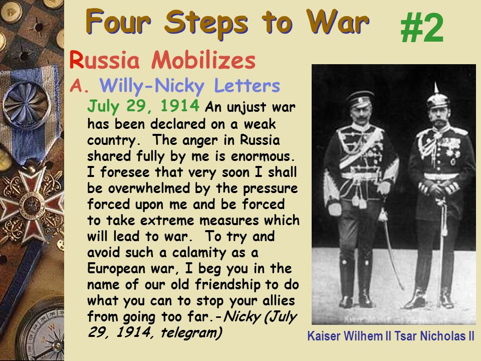 """D. July 28 – A-H Declares War  Interestingly, the Kaiser thought the Serbs reply was SO conciliatory, that after reading it, he wrote: """"the reply amo"""