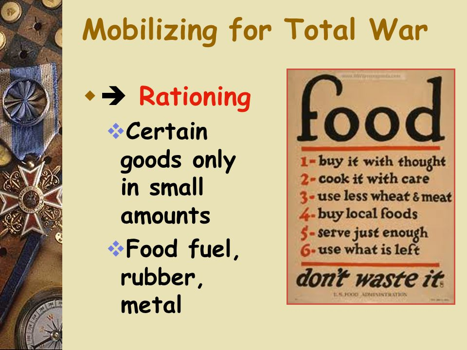 Mobilizing for Total War  Total War  War demands sacrifice from ALL citizens  Governments forced to exert control over the economy  To ensure all war needs are met  Rationing