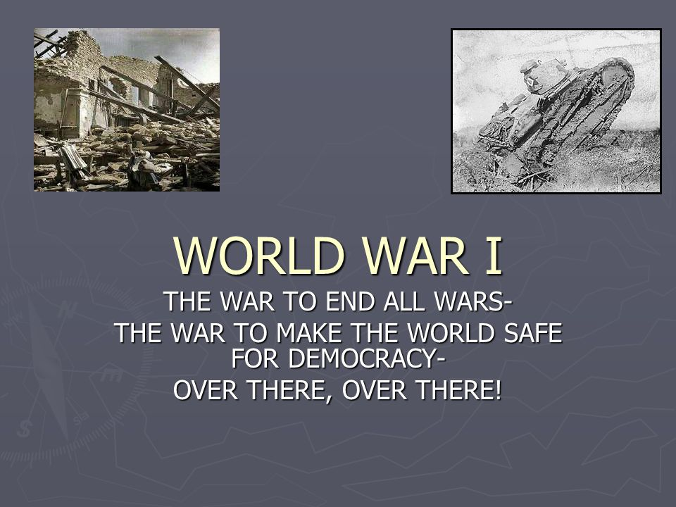 WORLD WAR I THE WAR TO END ALL WARS- THE WAR TO MAKE THE WORLD SAFE FOR DEMOCRACY- OVER THERE, OVER THERE!