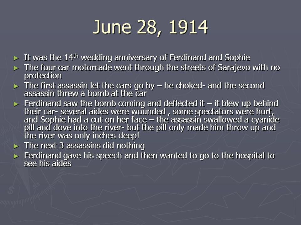 June 28, 1914 ► It was the 14 th wedding anniversary of Ferdinand and Sophie ► The four car motorcade went through the streets of Sarajevo with no protection ► The first assassin let the cars go by – he choked- and the second assassin threw a bomb at the car ► Ferdinand saw the bomb coming and deflected it – it blew up behind their car- several aides were wounded, some spectators were hurt, and Sophie had a cut on her face – the assassin swallowed a cyanide pill and dove into the river- but the pill only made him throw up and the river was only inches deep.