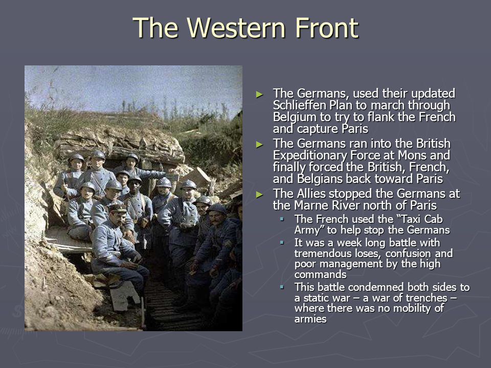 The Western Front ► The Germans, used their updated Schlieffen Plan to march through Belgium to try to flank the French and capture Paris ► The Germans ran into the British Expeditionary Force at Mons and finally forced the British, French, and Belgians back toward Paris ► The Allies stopped the Germans at the Marne River north of Paris  The French used the Taxi Cab Army to help stop the Germans  It was a week long battle with tremendous loses, confusion and poor management by the high commands  This battle condemned both sides to a static war – a war of trenches – where there was no mobility of armies