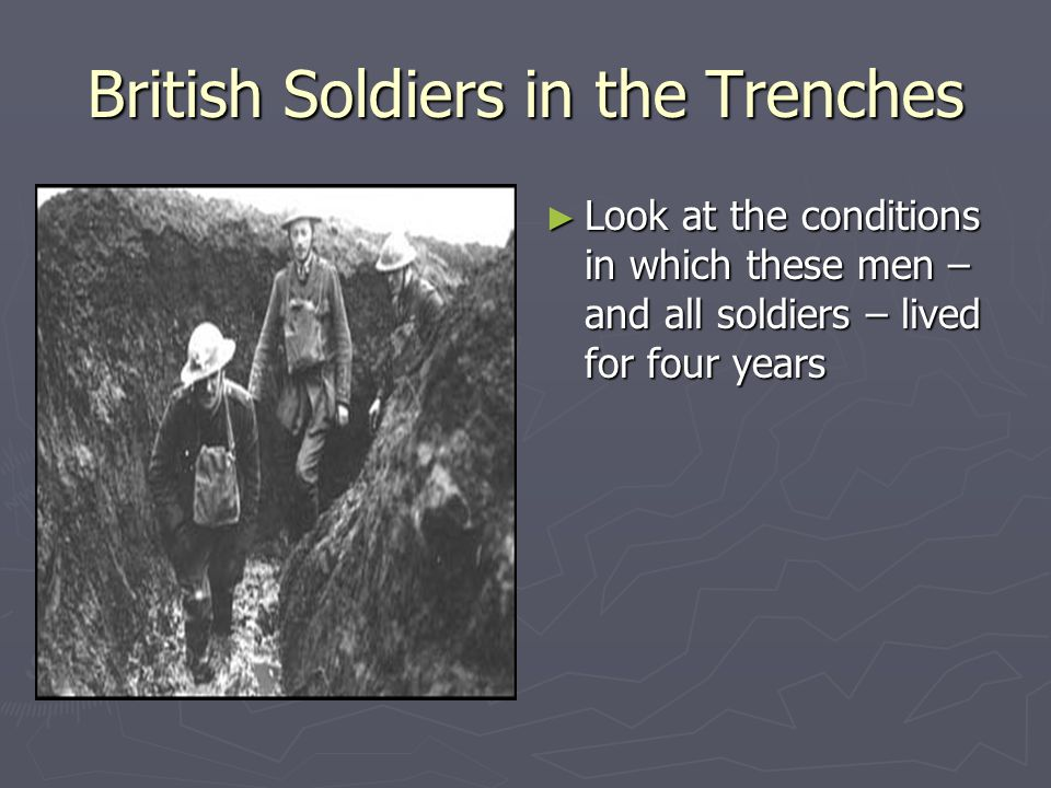 British Soldiers in the Trenches ► Look at the conditions in which these men – and all soldiers – lived for four years