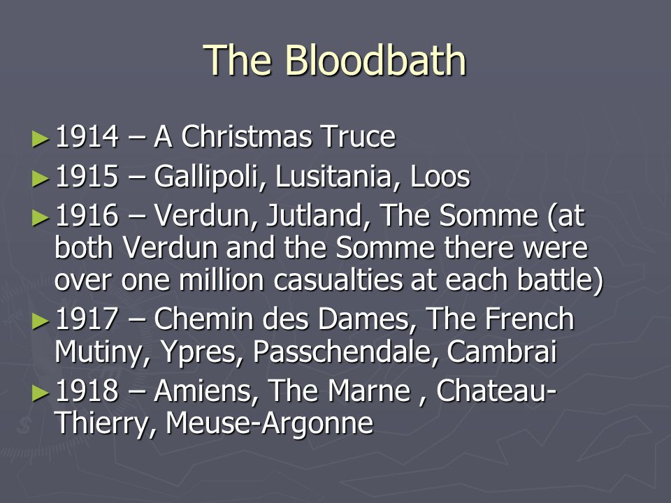 The Bloodbath ► 1914 – A Christmas Truce ► 1915 – Gallipoli, Lusitania, Loos ► 1916 – Verdun, Jutland, The Somme (at both Verdun and the Somme there were over one million casualties at each battle) ► 1917 – Chemin des Dames, The French Mutiny, Ypres, Passchendale, Cambrai ► 1918 – Amiens, The Marne, Chateau- Thierry, Meuse-Argonne
