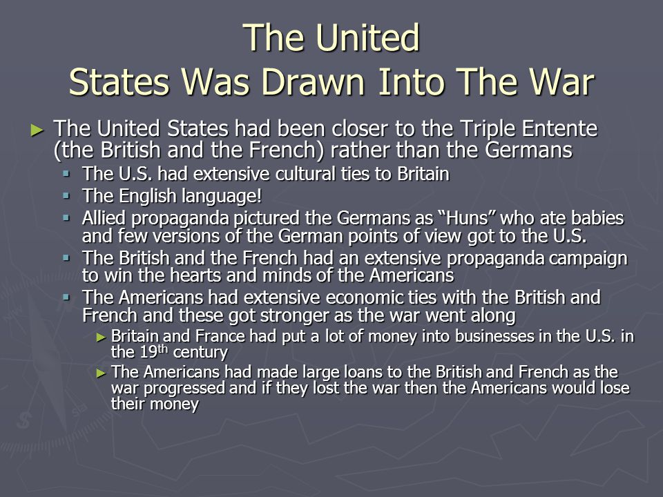 The United States Was Drawn Into The War ► The United States had been closer to the Triple Entente (the British and the French) rather than the Germans  The U.S.