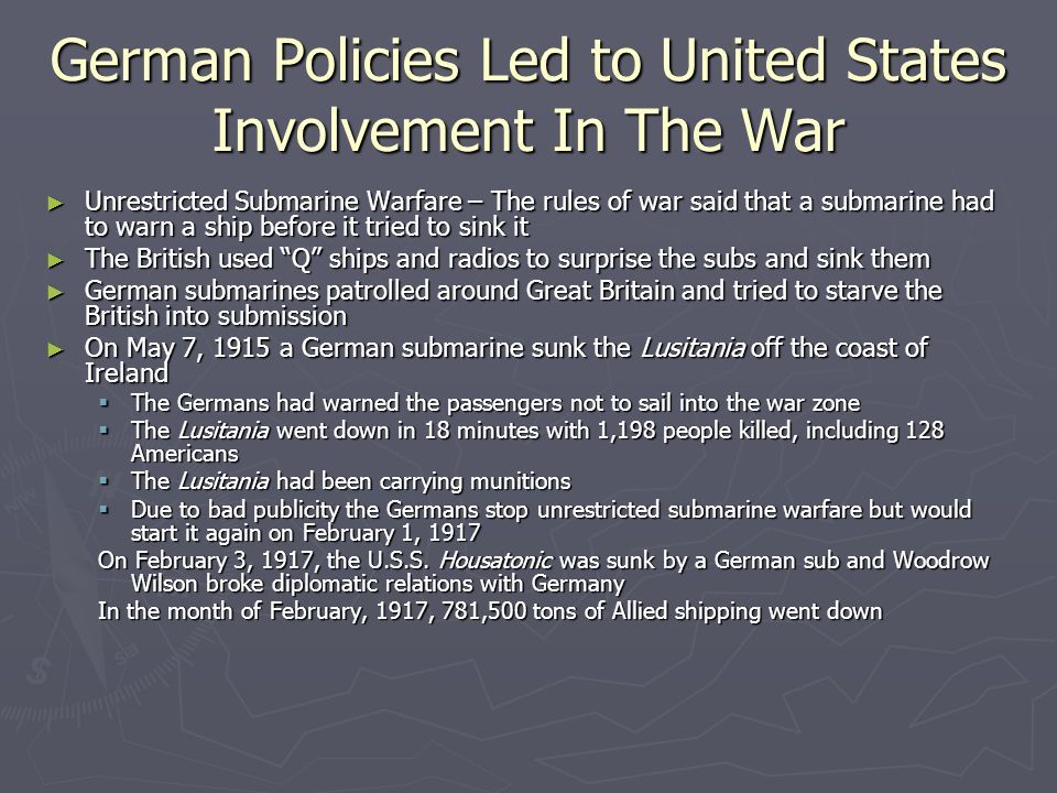 German Policies Led to United States Involvement In The War ► Unrestricted Submarine Warfare – The rules of war said that a submarine had to warn a ship before it tried to sink it ► The British used Q ships and radios to surprise the subs and sink them ► German submarines patrolled around Great Britain and tried to starve the British into submission ► On May 7, 1915 a German submarine sunk the Lusitania off the coast of Ireland  The Germans had warned the passengers not to sail into the war zone  The Lusitania went down in 18 minutes with 1,198 people killed, including 128 Americans  The Lusitania had been carrying munitions  Due to bad publicity the Germans stop unrestricted submarine warfare but would start it again on February 1, 1917 On February 3, 1917, the U.S.S.