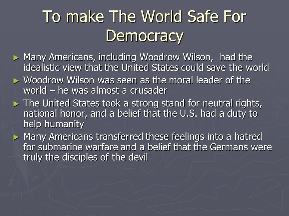 To make The World Safe For Democracy ► Many Americans, including Woodrow Wilson, had the idealistic view that the United States could save the world ► Woodrow Wilson was seen as the moral leader of the world – he was almost a crusader ► The United States took a strong stand for neutral rights, national honor, and a belief that the U.S.
