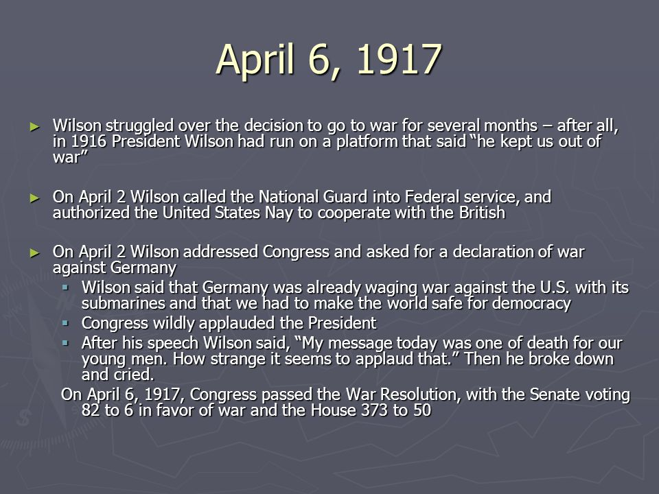 April 6, 1917 ► Wilson struggled over the decision to go to war for several months – after all, in 1916 President Wilson had run on a platform that said he kept us out of war ► On April 2 Wilson called the National Guard into Federal service, and authorized the United States Nay to cooperate with the British ► On April 2 Wilson addressed Congress and asked for a declaration of war against Germany  Wilson said that Germany was already waging war against the U.S.