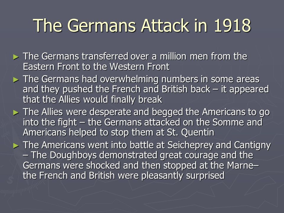 The Germans Attack in 1918 ► The Germans transferred over a million men from the Eastern Front to the Western Front ► The Germans had overwhelming numbers in some areas and they pushed the French and British back – it appeared that the Allies would finally break ► The Allies were desperate and begged the Americans to go into the fight – the Germans attacked on the Somme and Americans helped to stop them at St.